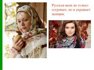 Русская шаль не только согревает, но и украшает женщин.