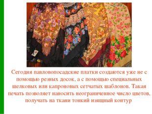 Сегодня павловопосадские платки создаются уже не с помощью резных досок, а с
