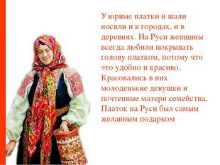 Узорные платки и шали носили и в городах, и в деревнях. На Руси женщины всегд