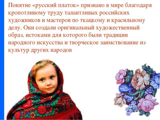 Понятие «русский платок» признано в мире благодаря кропотливому труду талантл...
