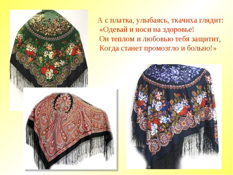 А с платка, улыбаясь, ткачиха глядит: «Одевай и носи на здоровье! Он теплом и...