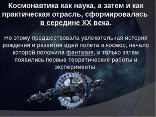 Космонавтика как наука, а затем и как практическая отрасль, сформировалась в