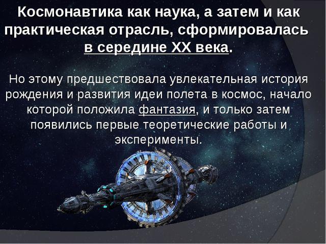 Космонавтика как наука, а затем и как практическая отрасль, сформировалась в...