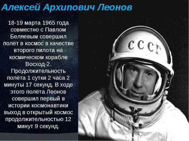 18-19 марта 1965 года совместно с Павлом Беляевым совершил полёт в космос в к...
