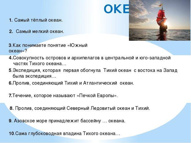 ОКЕАНЫ 1. Самый тёплый океан. 2. Самый мелкий океан. 3.Как понимаете понятие...