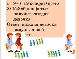 9+6=15(конфет) всего 2) 15:3=5(конфеты) получит каждая девочка. Ответ: каждая