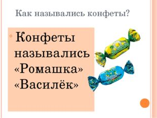Как назывались конфеты? Конфеты назывались «Ромашка» «Василёк»