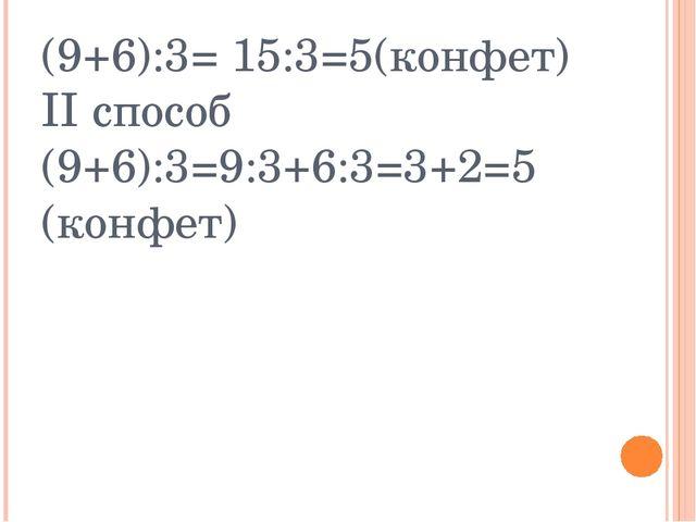 (9+6):3= 15:3=5(конфет) II способ (9+6):3=9:3+6:3=3+2=5 (конфет)