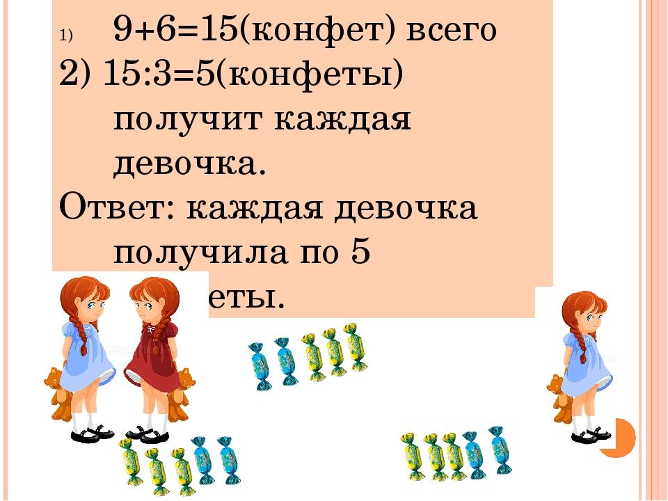 9+6=15(конфет) всего 2) 15:3=5(конфеты) получит каждая девочка. Ответ: каждая...