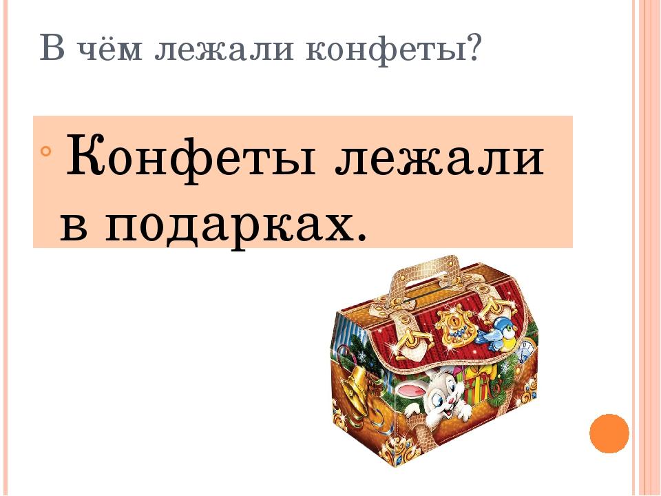 В чём лежали конфеты? Конфеты лежали в подарках.