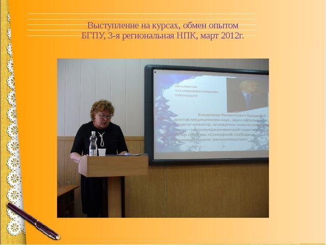 Выступление на курсах, обмен опытом БГПУ, 3-я региональная НПК, март 2012г.