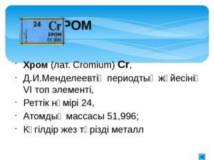Хромның табиғатта таралуы Жер қыртысында хромның мөлшері едәуір жоғары – 0,02