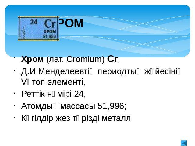 Хромның табиғатта таралуы Жер қыртысында хромның мөлшері едәуір жоғары – 0,02...