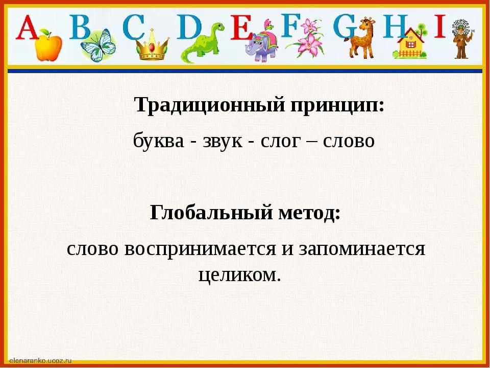 Традиционный принцип: буква - звук - слог – слово Глобальный метод: слово во...