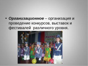 Организационное – организация и проведение конкурсов, выставок и фестивалей