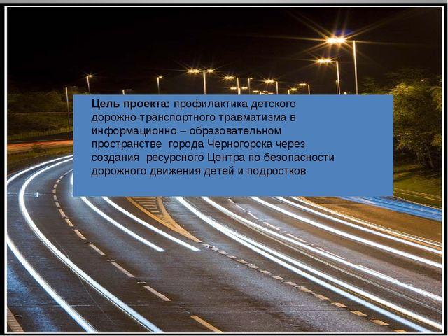Цель проекта: профилактика детского дорожно-транспортного травматизма в инфор...