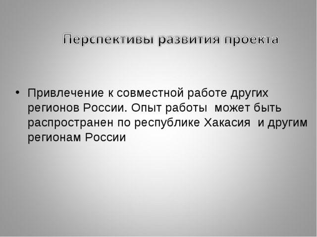 Привлечение к совместной работе других регионов России. Опыт работы может быт...