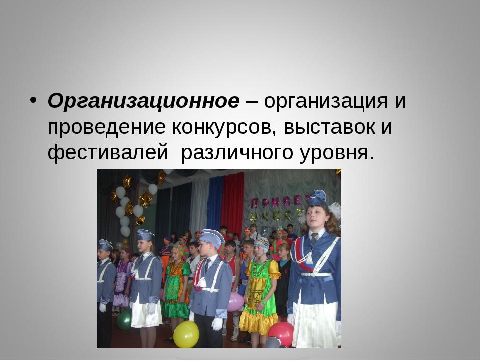 Организационное – организация и проведение конкурсов, выставок и фестивалей...