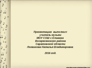 Презентацию выполнил: учитель музыки МОУ СОШ с Елшанка Воскресенского района