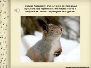 Николай Андреевич очень точно воспринимал музыкальные характеристики своих ге