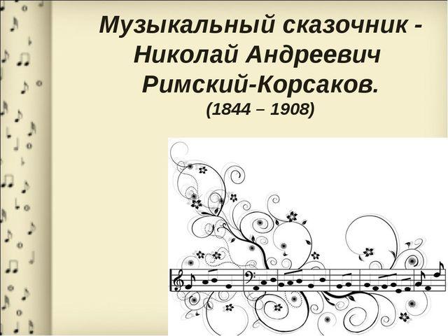 Музыкальный сказочник - Николай Андреевич Римский-Корсаков. (1844 – 1908)