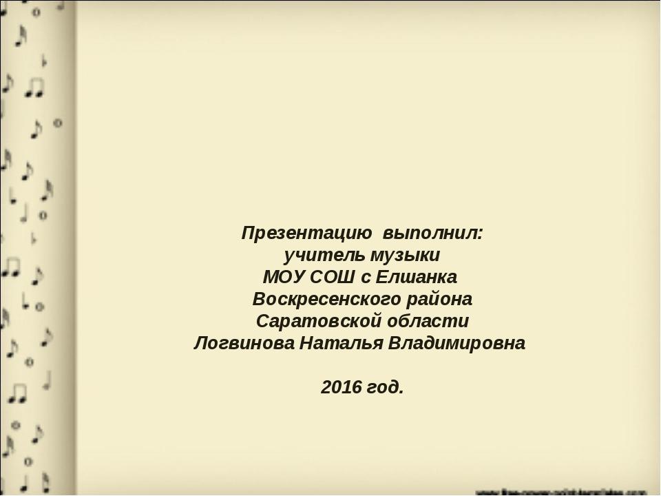 Презентацию выполнил: учитель музыки МОУ СОШ с Елшанка Воскресенского района...