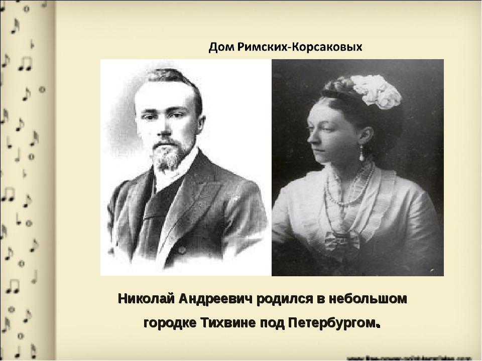 Николай Андреевич родился в небольшом городке Тихвине под Петербургом.