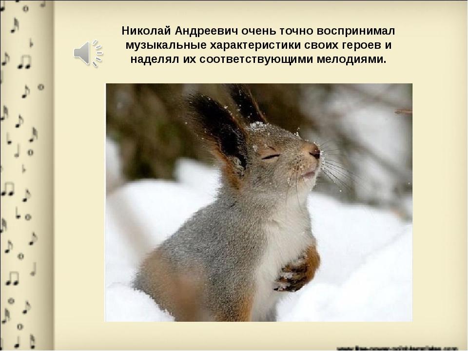 Николай Андреевич очень точно воспринимал музыкальные характеристики своих ге...