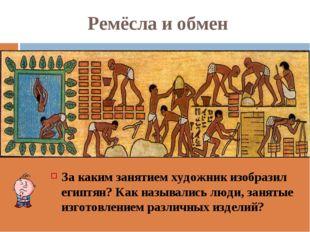 Ремёсла и обмен За каким занятием художник изобразил египтян? Как назывались
