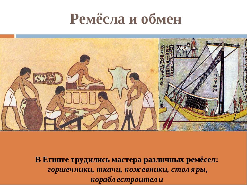 Ремёсла и обмен В Египте трудились мастера различных ремёсел: горшечники, тка...