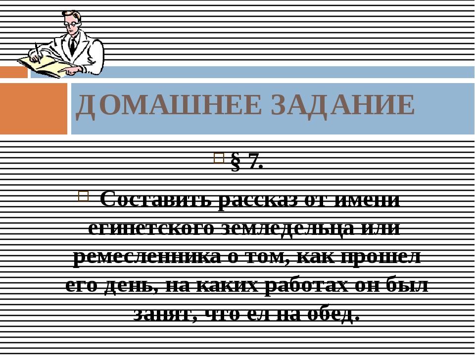 § 7. Составить рассказ от имени египетского земледельца или ремесленника о то...