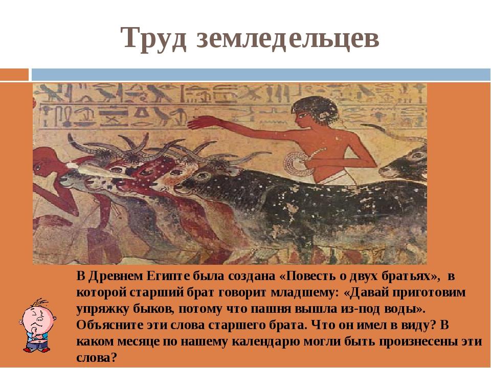 Труд земледельцев В Древнем Египте была создана «Повесть о двух братьях», в к...