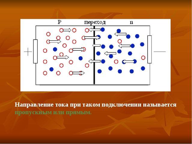 Направление тока при таком подключении называется пропускным или прямым.