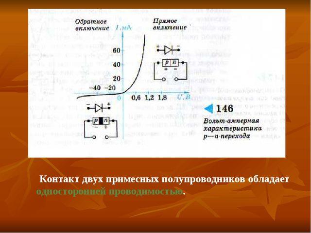 Контакт двух примесных полупроводников обладает односторонней проводимостью.
