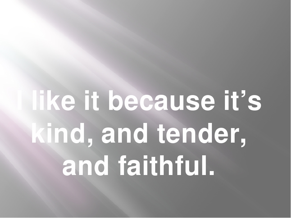 I like it because it's kind, and tender, and faithful.