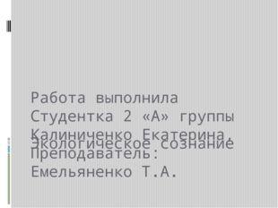 Экологическое сознание Работа выполнила Студентка 2 «А» группы Калиниченко Ек