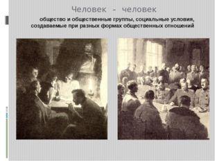 Человек - человек общество и общественные группы, социальные условия, создава