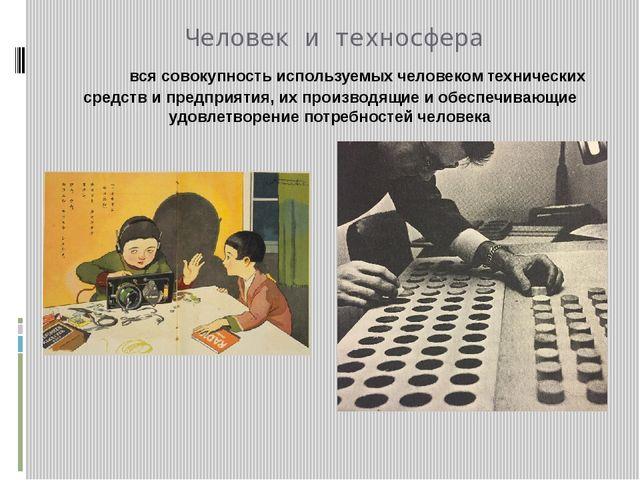 Человек и техносфера вся совокупность используемых человеком технических сред...