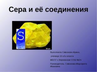 Сера и её соединения Выполнила Симонова Ирина, ученица 10 «А» класса МБОУ « В