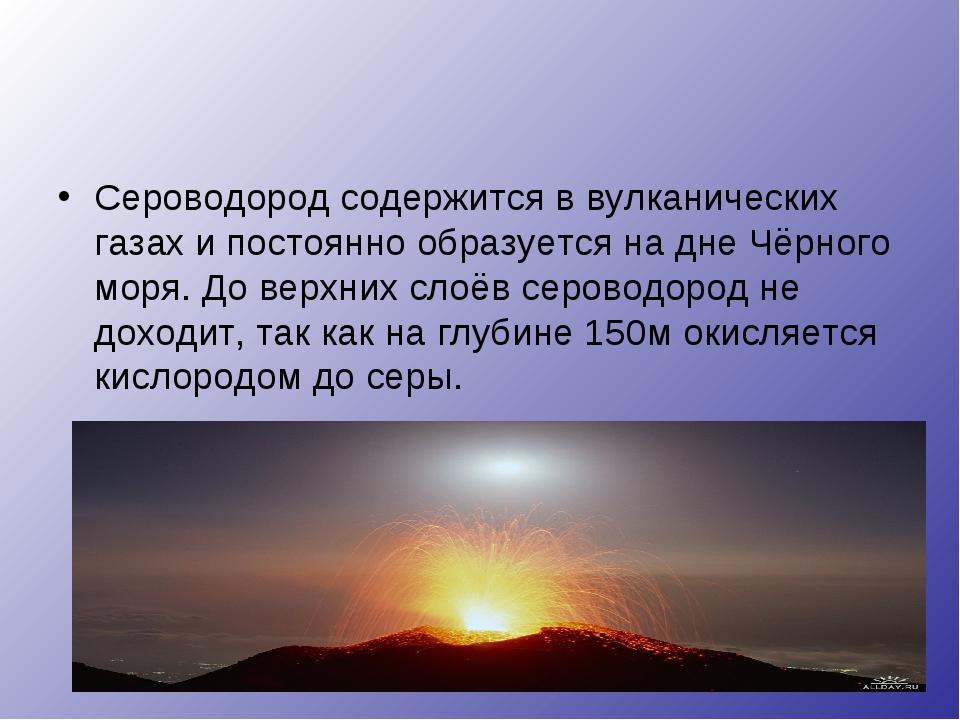 Сероводород содержится в вулканических газах и постоянно образуется на дне Чё...