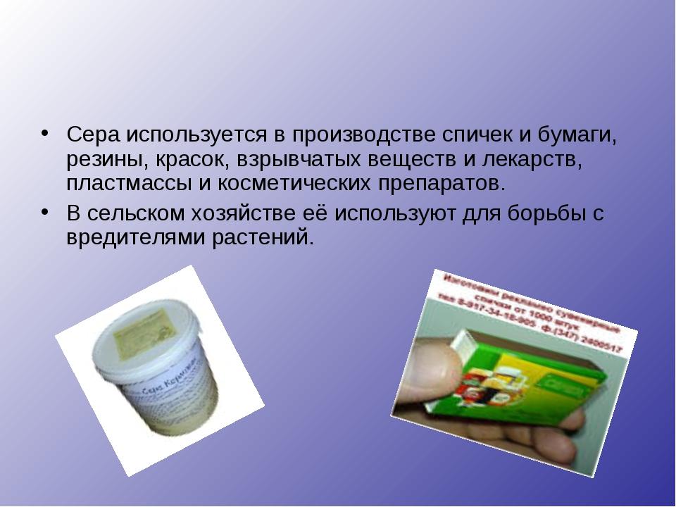 Сера используется в производстве спичек и бумаги, резины, красок, взрывчатых...