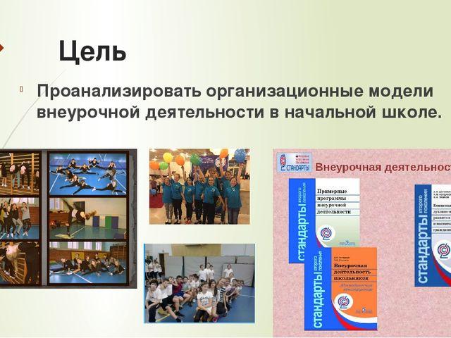 Цель Проанализировать организационные модели внеурочной деятельности в началь...