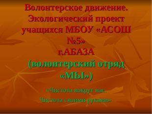 Волонтерское движение. Экологический проект учащихся МБОУ «АСОШ №5» г.АБАЗА (