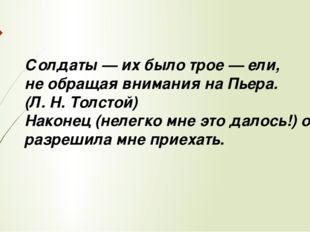 Солдаты — их было трое — ели, не обращая внимания на Пьера. (Л. Н. Толстой) Н