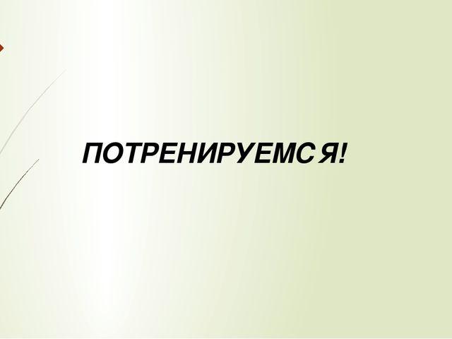 ПОТРЕНИРУЕМСЯ!