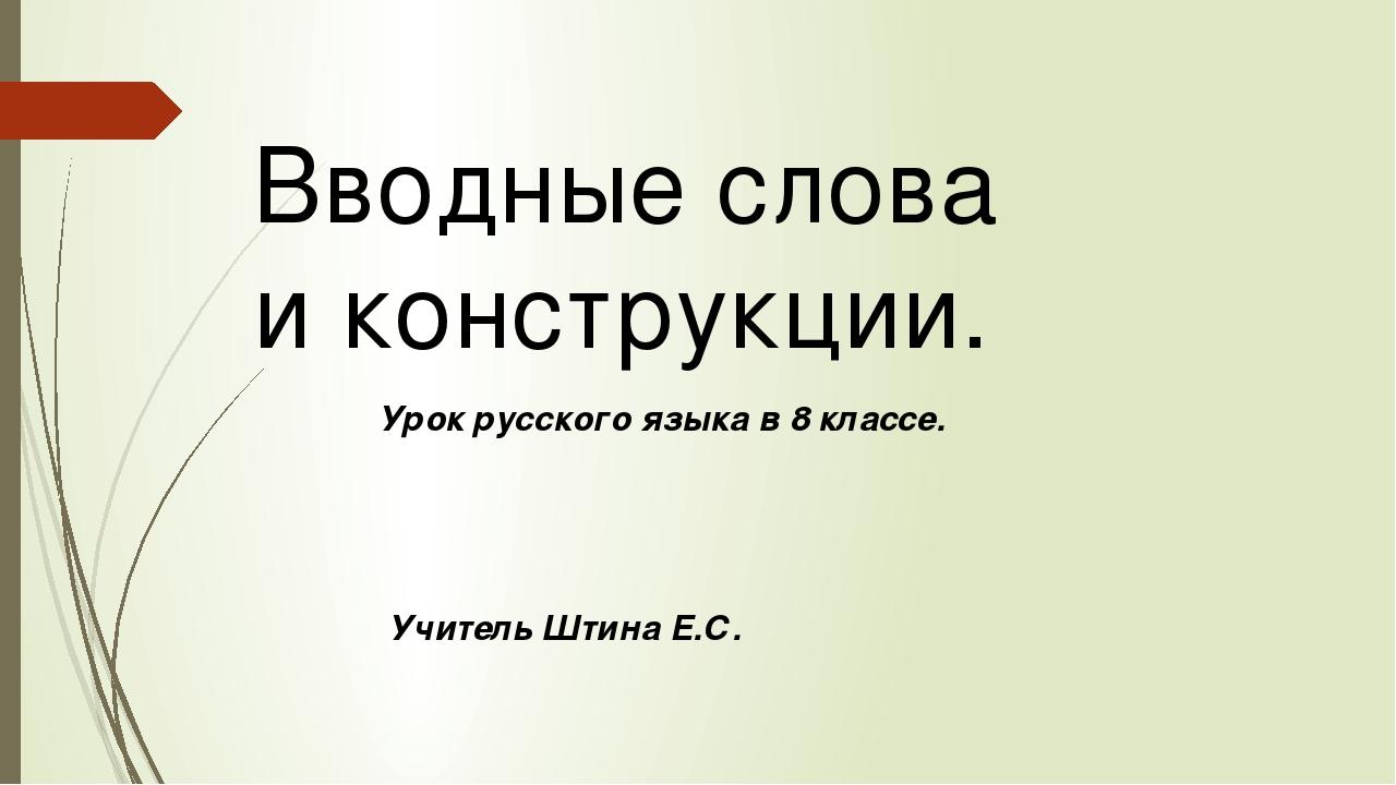 Вводные слова и конструкции. Урок русского языка в 8 классе. Учитель Штина Е.С.