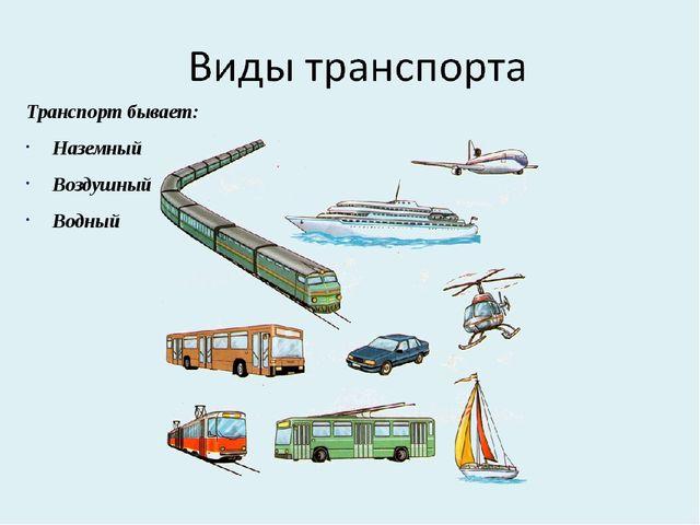 Транспорт бывает: Наземный Воздушный Водный