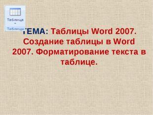 ТЕМА: Таблицы Word 2007. Создание таблицы в Word 2007. Форматирование текста