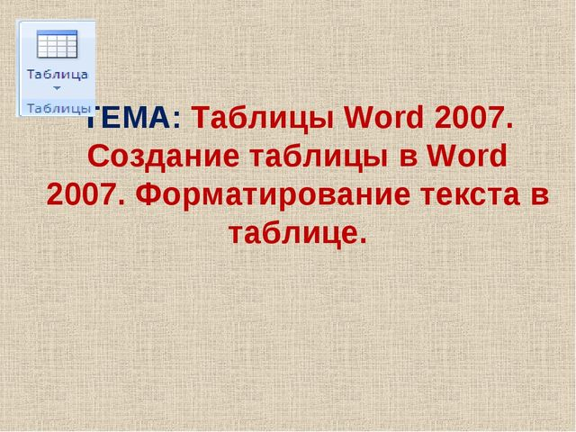 ТЕМА: Таблицы Word 2007. Создание таблицы в Word 2007. Форматирование текста...