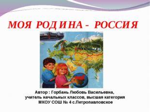 МОЯ РОДИНА - РОССИЯ Автор : Горбань Любовь Васильевна, учитель начальных клас